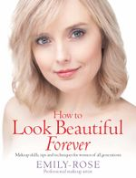 How To Look Beautiful Forever : Makeup skills, tips and techniques for women of all generations - Emily-Rose