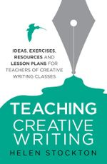 Teaching Creative Writing : Ideas, exercises, resources and lesson plans for teachers of creative-writing classes - Helen Stockton