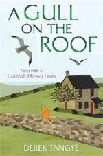 A Gull on the Roof : Tales from a Cornish Flower Farm - Derek Tangye