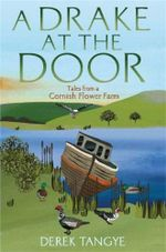 A Drake at the Door : Tales from a Cornish Flower Farm - Derek Tangye