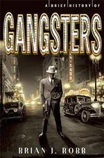 A Brief History of Gangsters : Brief Histories - Brian J. Robb