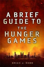A Brief Guide To The Hunger Games - Brian J. Robb