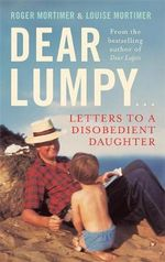 Dear Lumpy : Letters to a Disobedient Daughter - Louise Mortimer