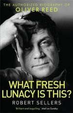 What Fresh Lunacy is This? : The Authorized Biography of Oliver Reed - Robert Sellers
