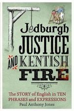 Jedburgh Justice and Kentish Fire : The Origins of English in Ten Phrases and Expressions - Paul Anthony Jones