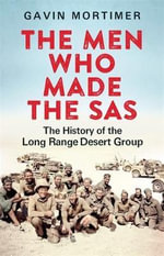 The Men Who Made the SAS : The History of the Long Range Desert Group - Gavin Mortimer