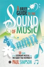 A Brief Guide to the Sound of Music : 50 Years of the Legendary Musical and the Family Who Inspired it - Paul Simpson