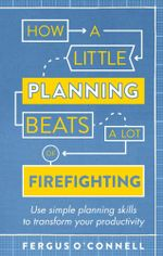 How a Little Planning Beats a Lot of Firefighting : Use simple planning skills to transform your productivity - Fergus O?Connell