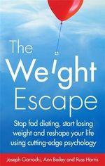 The Weight Escape : Stop Fad Dieting, Start Losing Weight and Reshape Your Life Using Cutting-Edge Psychology - Joseph Ciarrochi