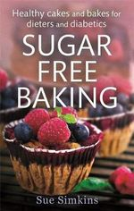 Sugar Free Baking : Healthy Cakes and Bakes for Dieters and Diabetics - Sue Simkins