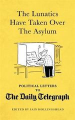 The Lunatics Have Taken Over the Asylum : Unpublished Political Letters to the Daily Telegraph - Ian Hollingshead