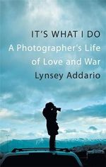 It's What I Do : A Photographer's Life of Love and War - Lynsay Addario