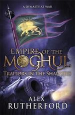 Traitors in the Shadows : Empire of the Moghul - Alex Rutherford