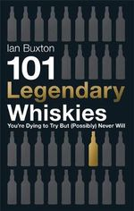 101 Legendary Whiskies You're Dying to Try but (Possibly) Never Will - Ian Buxton