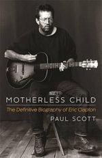 Motherless Child : The Definitive Biography of Eric Clapton - Paul Scott