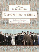 A Year in the Life of Downton Abbey - Jessica Fellowes
