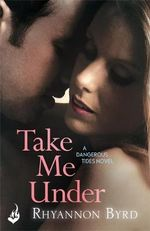 Take Me Under : Dangerous Tides Series : Book 1 - Rhyannon Byrd