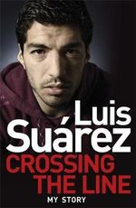 Luis Suarez - My Autobiography : Crossing the Line - Luis Suarez