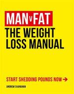 Man v Fat : The Weight-Loss Manual - Andrew Shanahan