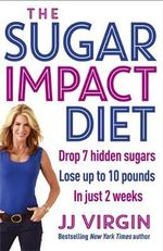 The Sugar Impact Diet : Drop 7 Hidden Sugars, Lose Up to 10 Pounds in Just 2 Weeks - JJ Virgin