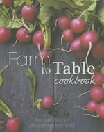 Farm to Table Cookbook : Discover the Joys of Local Farm Fresh Food - Clive Streeter