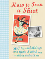 How to Iron a Shirt : 500 Household Tips and Tricks I Wish My Mother Had Told Me