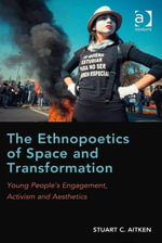 The Ethnopoetics of Space and Transformation : Young People's Engagement, Activism and Aesthetics - Stuart C. Aitken