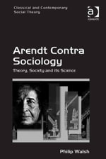 Arendt Contra Sociology : Theory, Society and its Science - Philip Walsh