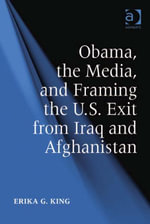 Obama, the Media, and Framing the U.S. Exit from Iraq and Afghanistan - Erika G. King