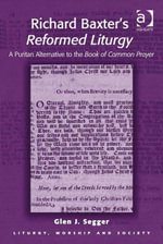 Richard Baxter's Reformed Liturgy : A Puritan Alternative to the Book of Common Prayer - Glen J. Segger