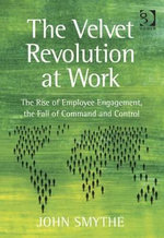 The Velvet Revolution at Work : The Rise of Employee Engagement, the Fall of Command and Control - John, Mr Smythe