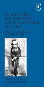 Police Courts in Nineteenth-Century Scotland, Volume 1 : Magistrates, Media and the Masses - David G. Barrie