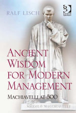Ancient Wisdom for Modern Management : Machiavelli at 500 - Ralf, Dr Lisch