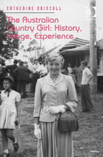 The Australian Country Girl : History, Image, Experience - Catherine Driscoll