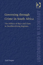 Governing through Crime in South Africa : The Politics of Race and Class in Neoliberalizing Regimes - Gail, Dr Super
