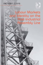 Labour Markets and Identity on the Post-Industrial Assembly Line - Anthony, Dr Lloyd