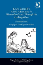 Lewis Carroll's Alice's Adventures in Wonderland and Through the Looking-Glass : A Publishing History - Zoe Jaques