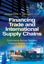 Financing Trade and International Supply Chains : Commerce Across Borders, Finance Across Frontiers - Alexander R, Mr Malaket