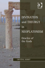 Divination and Theurgy in Neoplatonism : Oracles of the Gods - Crystal Addey