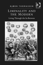 Liminality and the Modern : Living Through the In-Between - Bjørn Thomassen