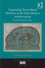 Negotiating Transcultural Relations in the Early Modern Mediterranean : Ottoman-Venetian Encounters - Stephen Ortega