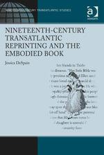 Nineteenth-Century Transatlantic Reprinting and the Embodied Book - Jessica DeSpain