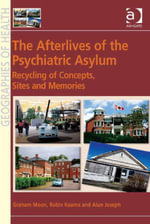 The Afterlives of the Psychiatric Asylum : Recycling Concepts, Sites and Memories - Alun, Professor Joseph