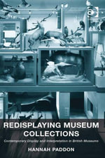 Redisplaying Museum Collections : Contemporary Display and Interpretation in British Museums - Hannah Paddon