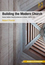 Building the Modern Church : Roman Catholic Church Architecture in Britain, 1955 to 1975 - Robert, Dr Proctor