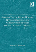 Seeking Truth : Roger North's Notes on Newton and Correspondence with Samuel Clarke c.1704-1713 - Jamie C. Kassler