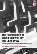 The Architecture of Edwin Maxwell Fry and Jane Drew : Twentieth Century Architecture, Pioneer Modernism and the Tropics - Iain Jackson