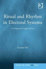 Ritual and Rhythm in Electoral Systems : A Comparative Legal Account - Graeme, Assoc Prof Orr
