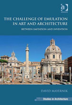The Challenge of Emulation in Art and Architecture : Between Imitation and Invention - David Mayernik