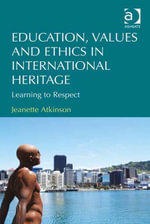 Education, Values and Ethics in International Heritage : Learning to Respect - Jeanette Atkinson